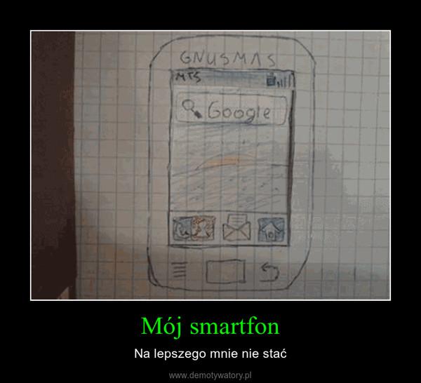 Mój smartfon – Na lepszego mnie nie stać