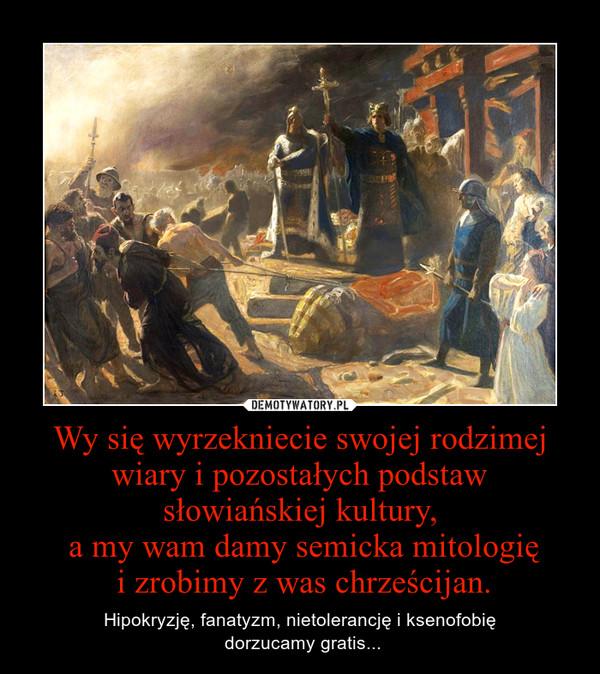 Wy się wyrzekniecie swojej rodzimej wiary i pozostałych podstaw słowiańskiej kultury, a my wam damy semicka mitologię i zrobimy z was chrześcijan. – Hipokryzję, fanatyzm, nietolerancję i ksenofobię\n dorzucamy gratis...