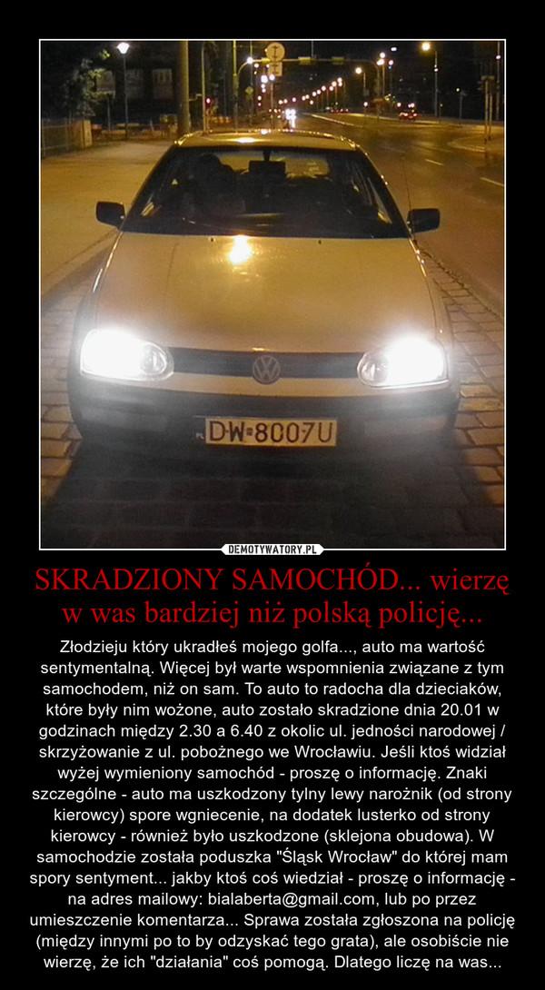 """SKRADZIONY SAMOCHÓD... wierzę w was bardziej niż polską policję... – Złodzieju który ukradłeś mojego golfa..., auto ma wartość sentymentalną. Więcej był warte wspomnienia związane z tym samochodem, niż on sam. To auto to radocha dla dzieciaków, które były nim wożone, auto zostało skradzione dnia 20.01 w godzinach między 2.30 a 6.40 z okolic ul. jedności narodowej / skrzyżowanie z ul. pobożnego we Wrocławiu. Jeśli ktoś widział wyżej wymieniony samochód - proszę o informację. Znaki szczególne - auto ma uszkodzony tylny lewy narożnik (od strony kierowcy) spore wgniecenie, na dodatek lusterko od strony kierowcy - również było uszkodzone (sklejona obudowa). W samochodzie została poduszka """"Śląsk Wrocław"""" do której mam spory sentyment... jakby ktoś coś wiedział - proszę o informację - na adres mailowy: bialaberta@gmail.com, lub po przez umieszczenie komentarza... Sprawa została zgłoszona na policję (między innymi po to by odzyskać tego grata), ale osobiście nie wierzę, że ich """"działania"""" coś pomogą. Dlatego liczę na was..."""