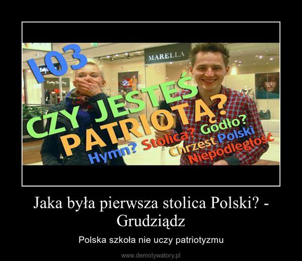 Jaka była pierwsza stolica Polski? - Grudziądz – Polska szkoła nie uczy patriotyzmu