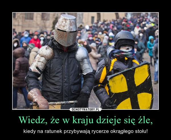 Wiedz, że w kraju dzieje się źle, – kiedy na ratunek przybywają rycerze okrągłego stołu!