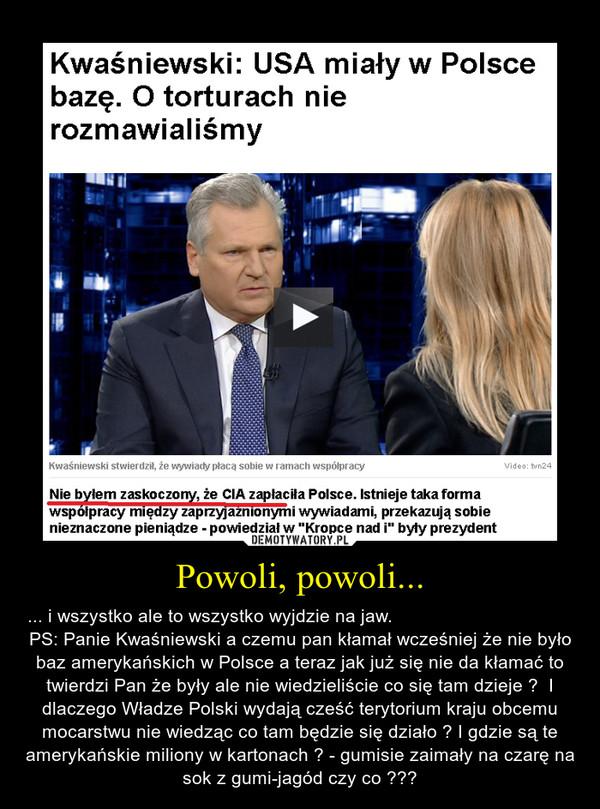 Powoli, powoli... – ... i wszystko ale to wszystko wyjdzie na jaw.                                                            PS: Panie Kwaśniewski a czemu pan kłamał wcześniej że nie było baz amerykańskich w Polsce a teraz jak już się nie da kłamać to twierdzi Pan że były ale nie wiedzieliście co się tam dzieje ?  I dlaczego Władze Polski wydają cześć terytorium kraju obcemu mocarstwu nie wiedząc co tam będzie się działo ? I gdzie są te amerykańskie miliony w kartonach ? - gumisie zaimały na czarę na sok z gumi-jagód czy co ???