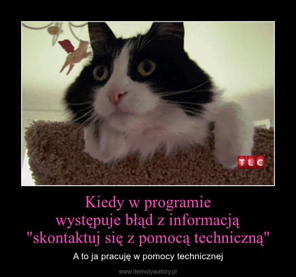 """Kiedy w programiewystępuje błąd z informacją""""skontaktuj się z pomocą techniczną"""" – A to ja pracuję w pomocy technicznej"""