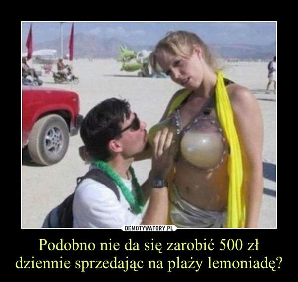 Podobno nie da się zarobić 500 zł dziennie sprzedając na plaży lemoniadę? –