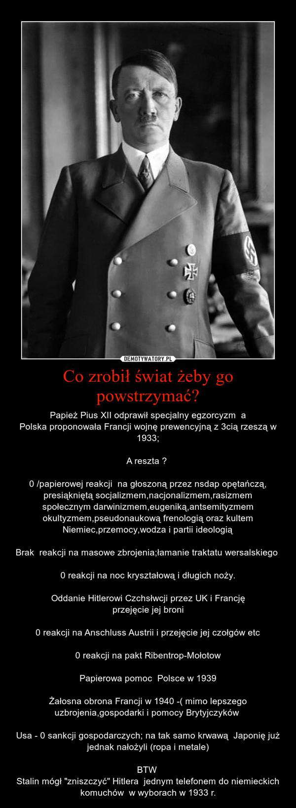 """Co zrobił świat żeby go powstrzymać? – Papież Pius XII odprawił specjalny egzorcyzm  aPolska proponowała Francji wojnę prewencyjną z 3cią rzeszą w 1933;A reszta ? 0 /papierowej reakcji  na głoszoną przez nsdap opętańczą, presiąkniętą socjalizmem,nacjonalizmem,rasizmemspołecznym darwinizmem,eugeniką,antsemityzmem okultyzmem,pseudonaukową frenologią oraz kultem Niemiec,przemocy,wodza i partii ideologiąBrak  reakcji na masowe zbrojenia;łamanie traktatu wersalskiego 0 reakcji na noc kryształową i długich noży.Oddanie Hitlerowi Czchsłwcji przez UK i Francjęprzejęcie jej broni0 reakcji na Anschluss Austrii i przejęcie jej czołgów etc0 reakcji na pakt Ribentrop-MołotowPapierowa pomoc  Polsce w 1939Żałosna obrona Francji w 1940 -( mimo lepszego uzbrojenia,gospodarki i pomocy Brytyjczyków Usa - 0 sankcji gospodarczych; na tak samo krwawą  Japonię już jednak nałożyli (ropa i metale)BTW Stalin mógł """"zniszczyć"""" Hitlera  jednym telefonem do niemieckich komuchów  w wyborach w 1933 r."""