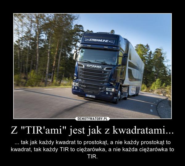 """Z """"TIR'ami"""" jest jak z kwadratami... – ... tak jak każdy kwadrat to prostokąt, a nie każdy prostokąt to kwadrat, tak każdy TIR to ciężarówka, a nie każda ciężarówka to TIR."""