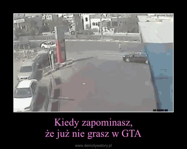 Kiedy zapominasz,że już nie grasz w GTA –