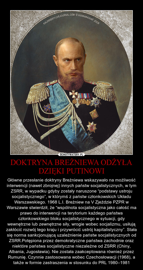 """DOKTRYNA BREŻNIEWA ODŻYŁA DZIĘKI PUTINOWI – Główne przesłanie doktryny Breżniewa wskazywało na możliwość interwencji (nawet zbrojnej) innych państw socjalistycznych, w tym ZSRR, w wypadku gdyby zostały naruszone """"podstawy ustroju socjalistycznego"""", w którymś z państw członkowskich Układu Warszawskiego. 1968 L.I. Breżniew na V Zjeździe PZPR w Warszawie stwierdził, że """"wspólnota socjalistyczna jako całość ma prawo do interwencji na terytorium każdego państwa członkowskiego bloku socjalistycznego w sytuacji, gdy wewnętrzne lub zewnętrzne siły, wrogie wobec socjalizmu, usiłują zakłócić rozwój tego kraju i przywrócić ustrój kapitalistyczny"""". Stała się norma sankcjonującą uzależnienie państw socjalistycznych od ZSRR.Potępiona przez demokratyczne państwa zachodnie oraz niektóre państwa socjalistyczne niezależne od ZSRR (Chiny, Albania, Jugosławia). Nie została zaakceptowana również przez Rumunię. Czynnie zastosowana wobec Czechosłowacji (1968), a także w formie zastraszenia w stosunku do PRL 1980–1981"""