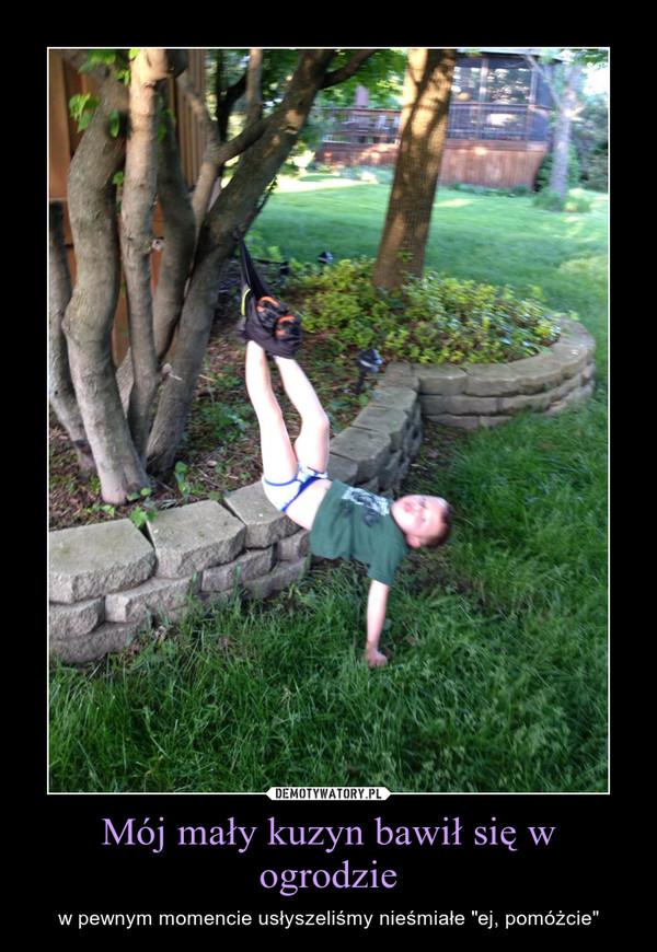 """Mój mały kuzyn bawił się w ogrodzie – w pewnym momencie usłyszeliśmy nieśmiałe """"ej, pomóżcie"""""""