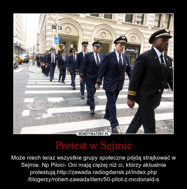 Protest w Sejmie – Może niech teraz wszystkie grupy społeczne pójdą strajkować w Sejmie. Np Piloci- Oni mają ciężej niż ci, którzy aktualnie protestują.http://zawada.radiogdansk.pl/index.php\n/blogerzy/robert-zawada/item/50-pilot-z-mcdonald-s