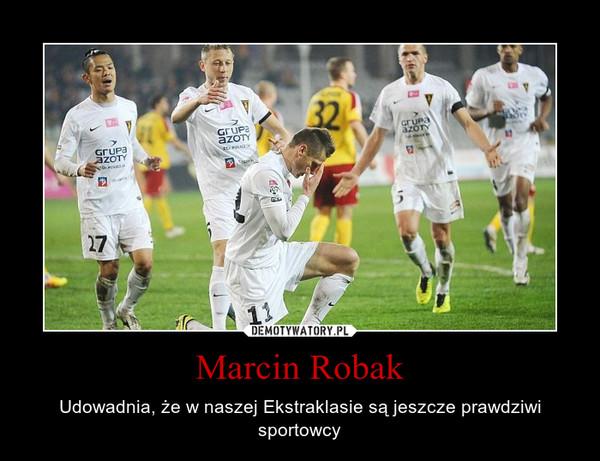 Marcin Robak – Udowadnia, że w naszej Ekstraklasie są jeszcze prawdziwi sportowcy