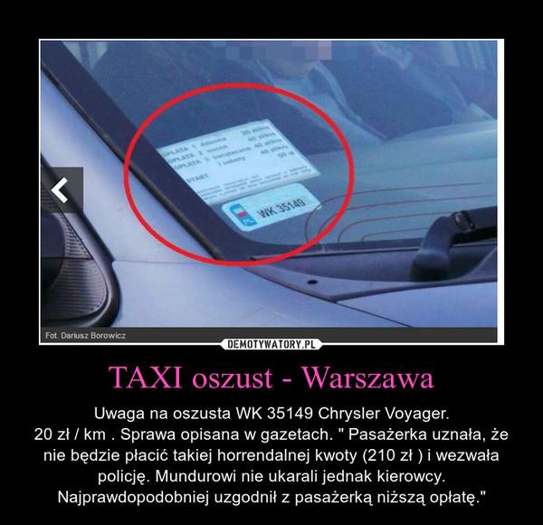 """TAXI oszust - Warszawa – Uwaga na oszusta WK 35149 Chrysler Voyager.\n20 zł / km . Sprawa opisana w gazetach. """" Pasażerka uznała, że nie będzie płacić takiej horrendalnej kwoty (210 zł ) i wezwała policję. Mundurowi nie ukarali jednak kierowcy. Najprawdopodobniej uzgodnił z pasażerką niższą opłatę."""""""