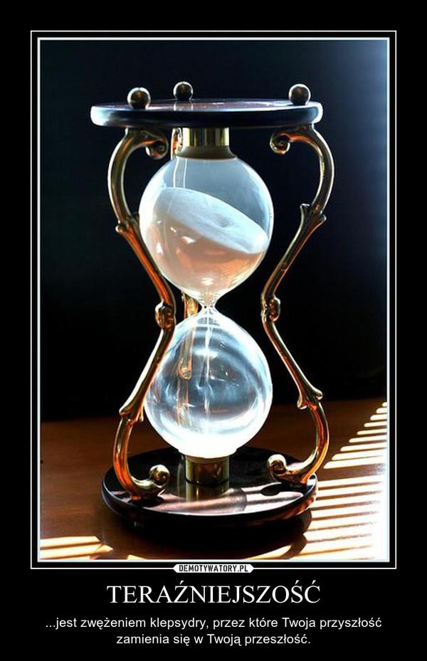 TERAŹNIEJSZOŚĆ – ...jest zwężeniem klepsydry, przez które Twoja przyszłość zamienia się w Twoją przeszłość.