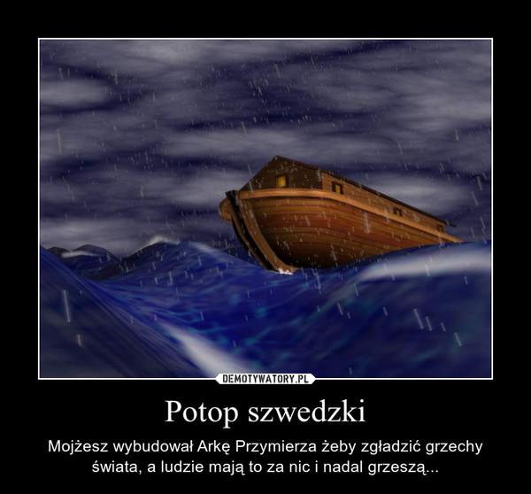 Potop szwedzki – Mojżesz wybudował Arkę Przymierza żeby zgładzić grzechy świata, a ludzie mają to za nic i nadal grzeszą...