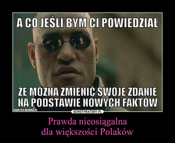 Prawda nieosiągalnadla większości Polaków –