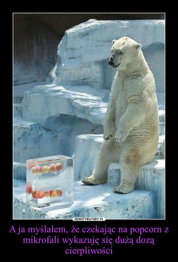 A ja myślałem, że czekając na popcorn z mikrofali wykazuję się dużą dozą cierpliwości –