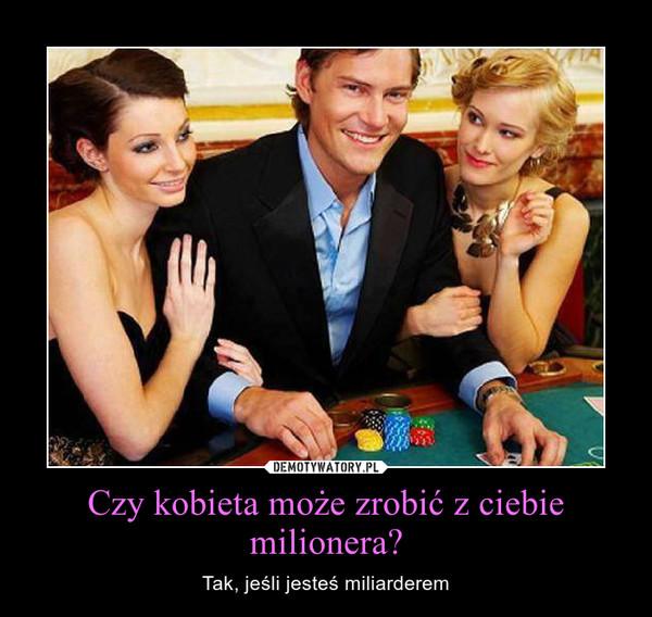 Czy kobieta może zrobić z ciebie milionera? – Tak, jeśli jesteś miliarderem