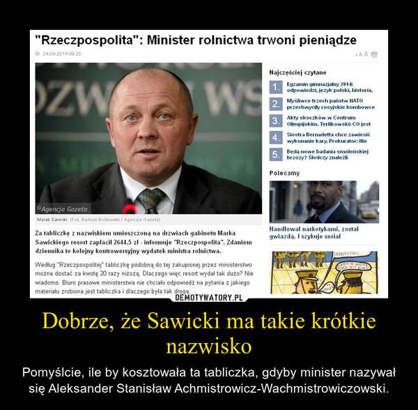 Dobrze, że Sawicki ma takie krótkie nazwisko – Pomyślcie, ile by kosztowała ta tabliczka, gdyby minister nazywał się Aleksander Stanisław Achmistrowicz-Wachmistrowiczowski.