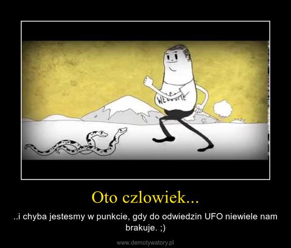 Oto czlowiek... – ..i chyba jestesmy w punkcie, gdy do odwiedzin UFO niewiele nam brakuje. ;)