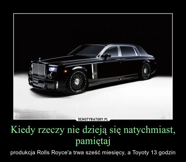 Kiedy rzeczy nie dzieją się natychmiast, pamiętaj – produkcja Rolls Royce'a trwa sześć miesięcy, a Toyoty 13 godzin