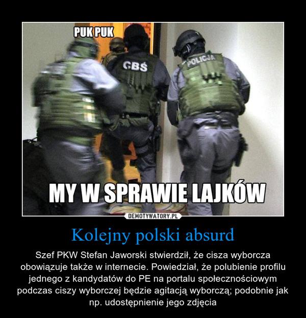 Kolejny polski absurd – Szef PKW Stefan Jaworski stwierdził, że cisza wyborcza obowiązuje także w internecie. Powiedział, że polubienie profilu jednego z kandydatów do PE na portalu społecznościowym podczas ciszy wyborczej będzie agitacją wyborczą; podobnie jak np. udostępnienie jego zdjęcia