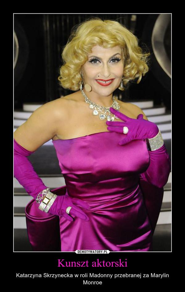 Kunszt aktorski – Katarzyna Skrzynecka w roli Madonny przebranej za Marylin Monroe