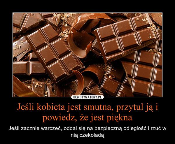 Jeśli kobieta jest smutna, przytul ją i powiedz, że jest piękna – Jeśli zacznie warczeć, oddal się na bezpieczną odległość i rzuć w nią czekoladą
