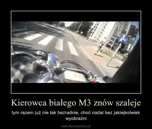 Kierowca białego M3 znów szaleje – tym razem już nie tak bezradnie, choć nadal bez jakiejkolwiek wyobraźni