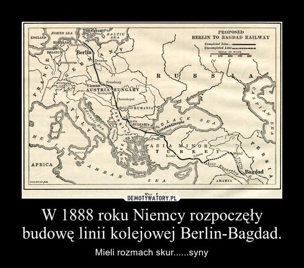 W 1888 roku Niemcy rozpoczęły budowę linii kolejowej Berlin-Bagdad. – Mieli rozmach skur......syny