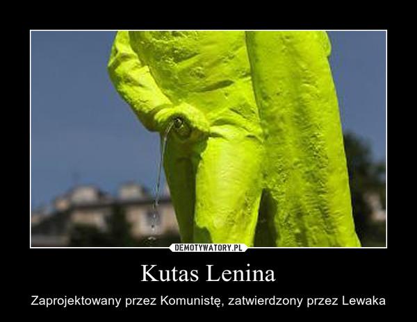 Kutas Lenina – Zaprojektowany przez Komunistę, zatwierdzony przez Lewaka