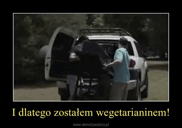 I dlatego zostałem wegetarianinem! –