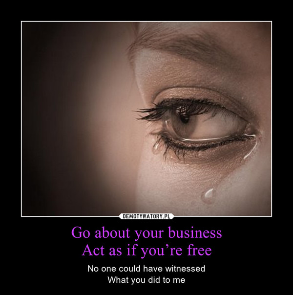 Go about your businessAct as if you're free – No one could have witnessedWhat you did to me