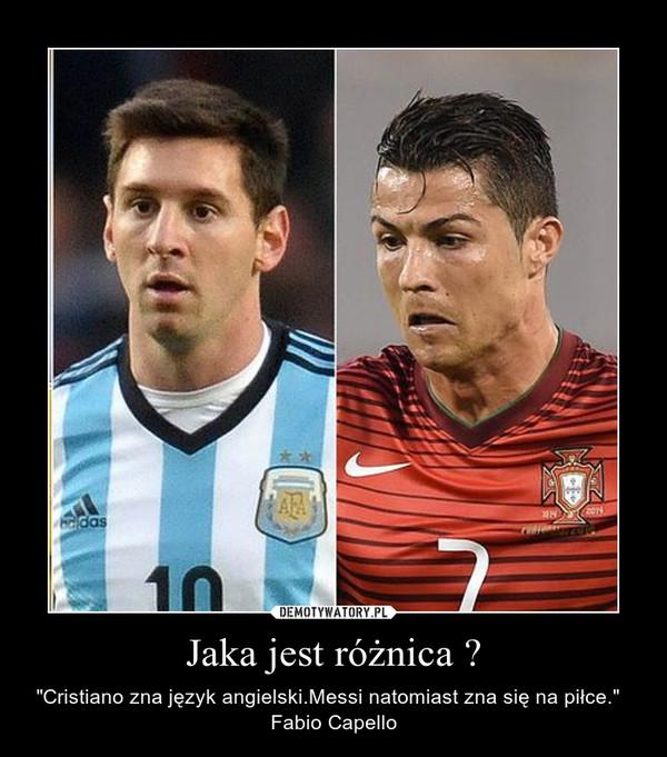"""Jaka jest różnica ? – """"Cristiano zna język angielski.Messi natomiast zna się na piłce.""""   Fabio Capello"""