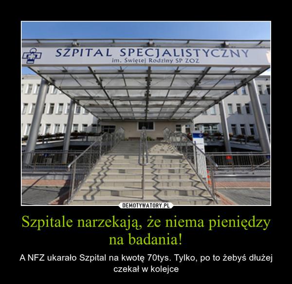 Szpitale narzekają, że niema pieniędzy na badania! – A NFZ ukarało Szpital na kwotę 70tys. Tylko, po to żebyś dłużej czekał w kolejce