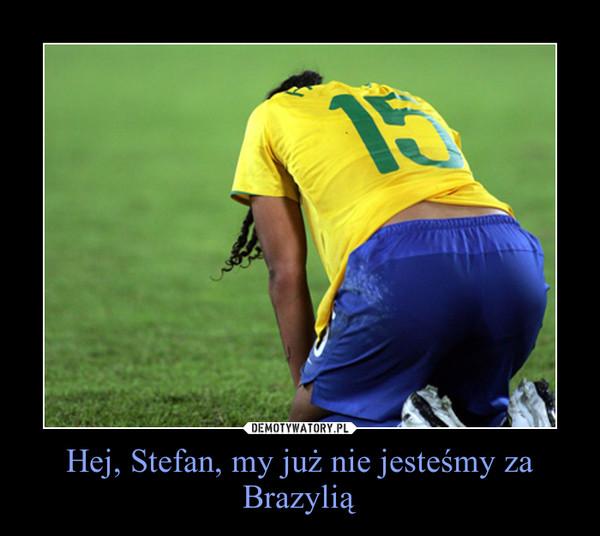 Hej, Stefan, my już nie jesteśmy za Brazylią –
