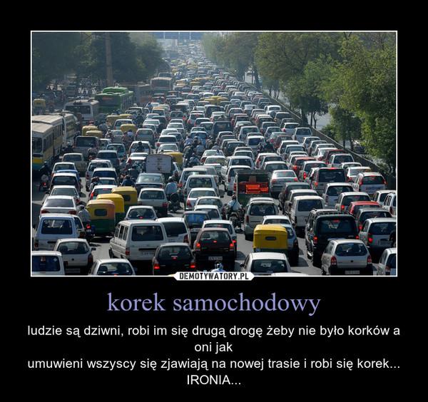 korek samochodowy – ludzie są dziwni, robi im się drugą drogę żeby nie było korków a oni jakumuwieni wszyscy się zjawiają na nowej trasie i robi się korek... IRONIA...