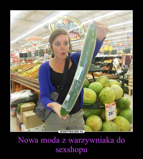 Nowa moda z warzywniaka do sexshopu –