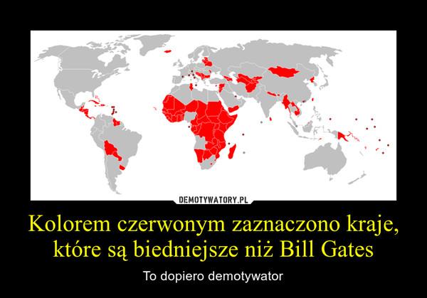 Kolorem czerwonym zaznaczono kraje, które są biedniejsze niż Bill Gates – To dopiero demotywator