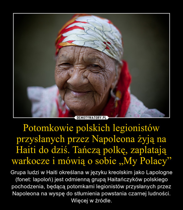 """Potomkowie polskich legionistów przysłanych przez Napoleona żyją na Haiti do dziś. Tańczą polkę, zaplatają warkocze i mówią o sobie """"My Polacy"""" – Grupa ludzi w Haiti określana w języku kreolskim jako Lapologne (fonet: lapoloń) jest odmienną grupą Haitańczyków polskiego pochodzenia, będącą potomkami legionistów przysłanych przez Napoleona na wyspę do stłumienia powstania czarnej ludności. Więcej w źródle."""
