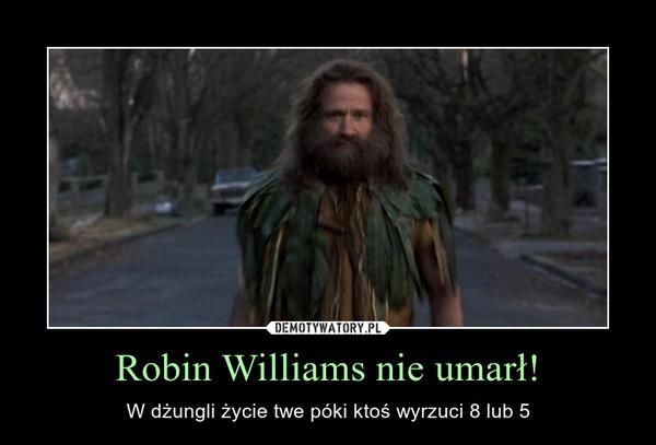 Robin Williams nie umarł! – W dżungli życie twe póki ktoś wyrzuci 8 lub 5