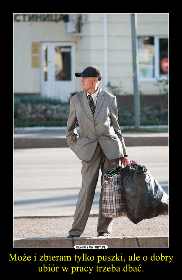 Może i zbieram tylko puszki, ale o dobry ubiór w pracy trzeba dbać. –