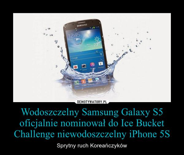 Wodoszczelny Samsung Galaxy S5 oficjalnie nominował do Ice Bucket Challenge niewodoszczelny iPhone 5S – Sprytny ruch Koreańczyków