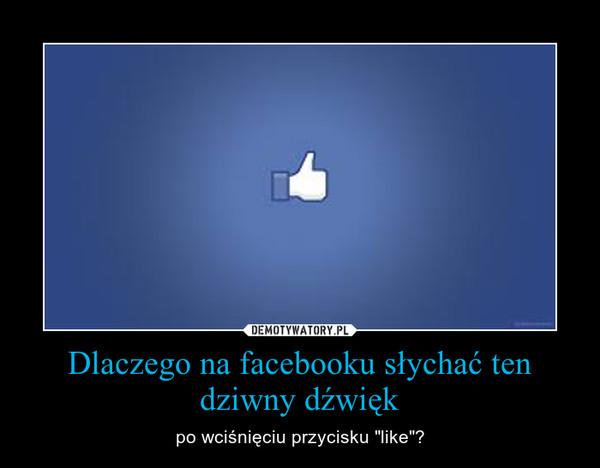 """Dlaczego na facebooku słychać ten dziwny dźwięk – po wciśnięciu przycisku """"like""""?"""