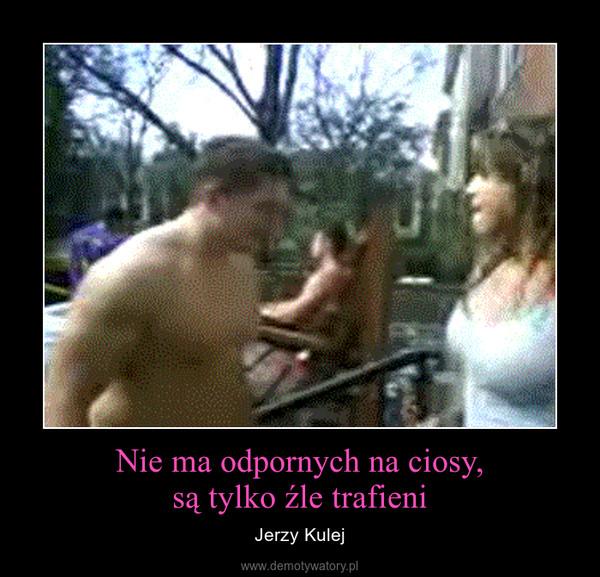 Nie ma odpornych na ciosy,są tylko źle trafieni – Jerzy Kulej