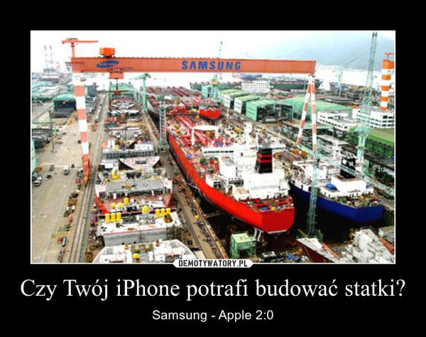 Czy Twój iPhone potrafi budować statki? – Samsung - Apple 2:0