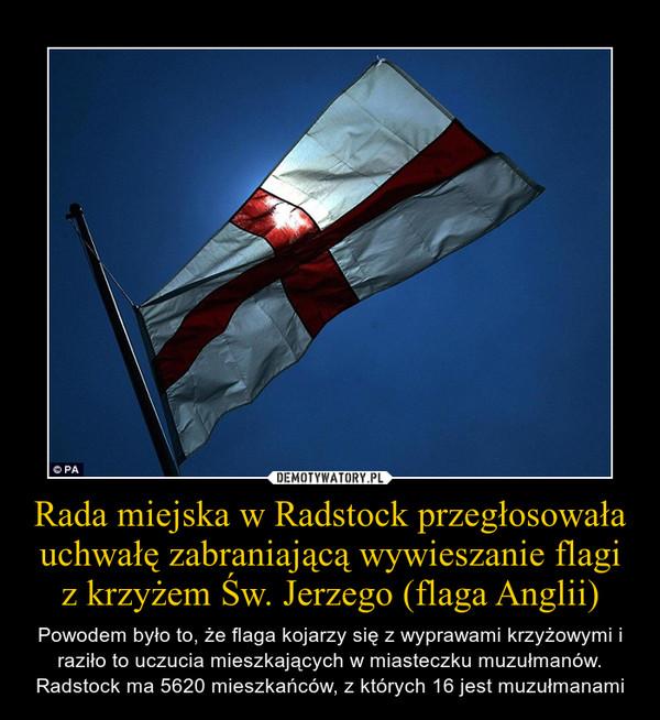 Rada miejska w Radstock przegłosowała uchwałę zabraniającą wywieszanie flagi z krzyżem Św. Jerzego (flaga Anglii) – Powodem było to, że flaga kojarzy się z wyprawami krzyżowymi i raziło to uczucia mieszkających w miasteczku muzułmanów. Radstock ma 5620 mieszkańców, z których 16 jest muzułmanami