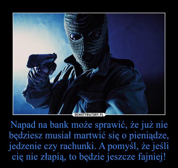 Napad na bank może sprawić, że już nie będziesz musiał martwić się o pieniądze, jedzenie czy rachunki. A pomyśl, że jeśli cię nie złapią, to będzie jeszcze fajniej! –