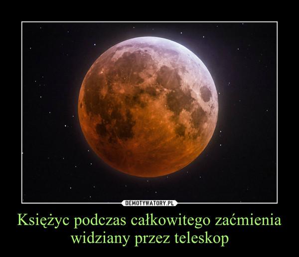 Księżyc podczas całkowitego zaćmienia widziany przez teleskop –