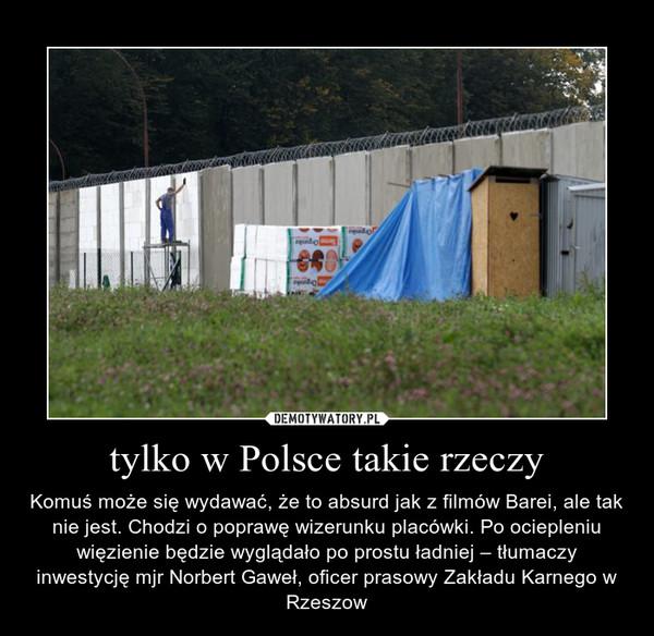 tylko w Polsce takie rzeczy – Komuś może się wydawać, że to absurd jak z filmów Barei, ale tak nie jest. Chodzi o poprawę wizerunku placówki. Po ociepleniu więzienie będzie wyglądało po prostu ładniej – tłumaczy inwestycję mjr Norbert Gaweł, oficer prasowy Zakładu Karnego w Rzeszow