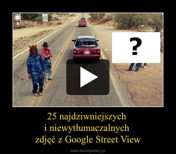 25 najdziwniejszych  i niewytłumaczalnych  zdjęć z Google Street View –